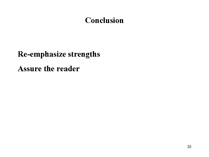 Conclusion Re-emphasize strengths Assure the reader 20