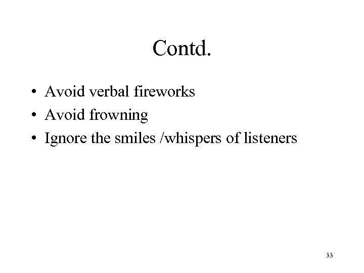 Contd. • Avoid verbal fireworks • Avoid frowning • Ignore the smiles /whispers of