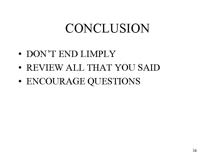CONCLUSION • DON'T END LIMPLY • REVIEW ALL THAT YOU SAID • ENCOURAGE QUESTIONS