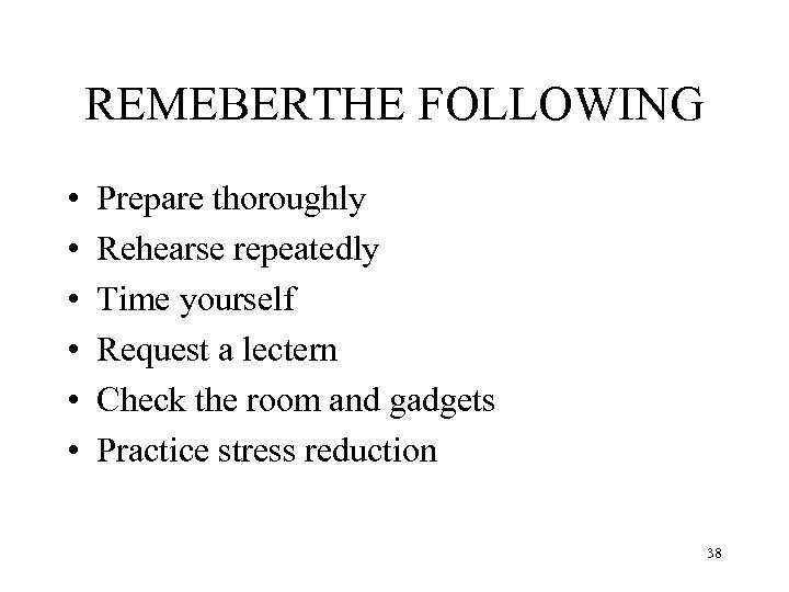 REMEBERTHE FOLLOWING • • • Prepare thoroughly Rehearse repeatedly Time yourself Request a lectern