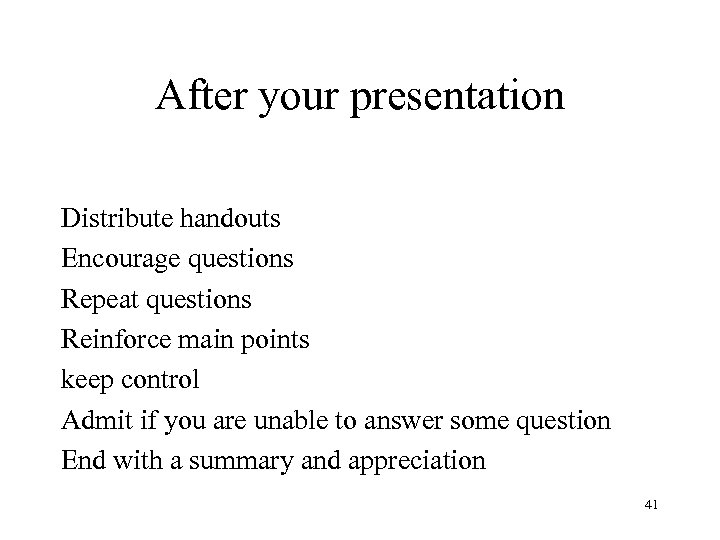 After your presentation Distribute handouts Encourage questions Repeat questions Reinforce main points keep control