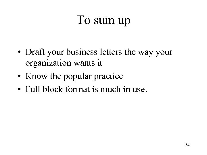 To sum up • Draft your business letters the way your organization wants it