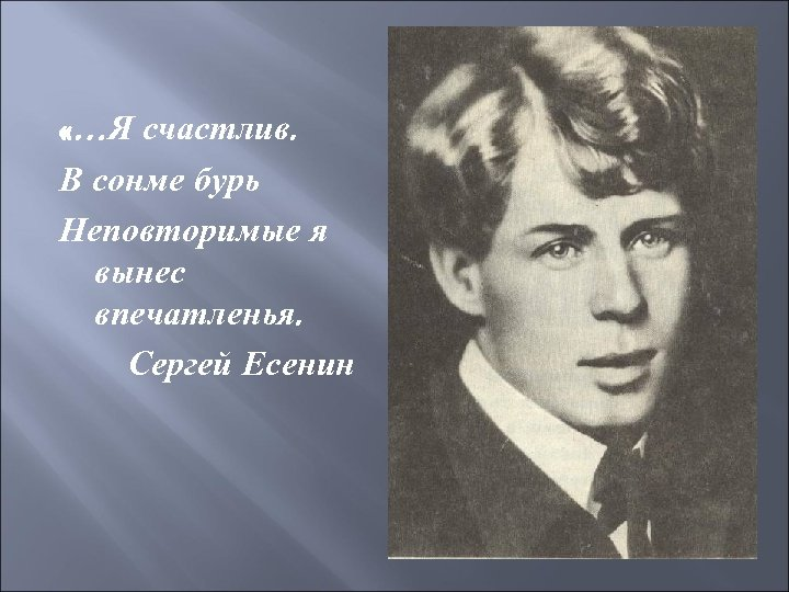 «…Я счастлив. В сонме бурь Неповторимые я вынес впечатленья. Сергей Есенин