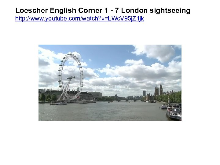 Loescher English Corner 1 - 7 London sightseeing http: //www. youtube. com/watch? v=LWc. V