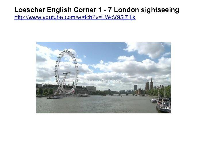 Loescher English Corner 1 - 7 London sightseeing http: //www. youtube. com/watch? v=LWc. V