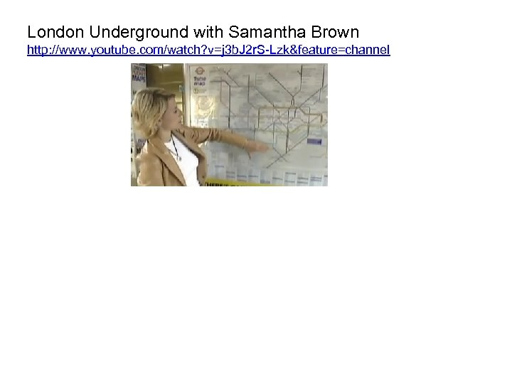 London Underground with Samantha Brown http: //www. youtube. com/watch? v=j 3 b. J 2