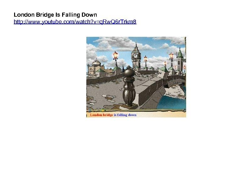 London Bridge Is Falling Down http: //www. youtube. com/watch? v=q. Rw. Q 6 r.