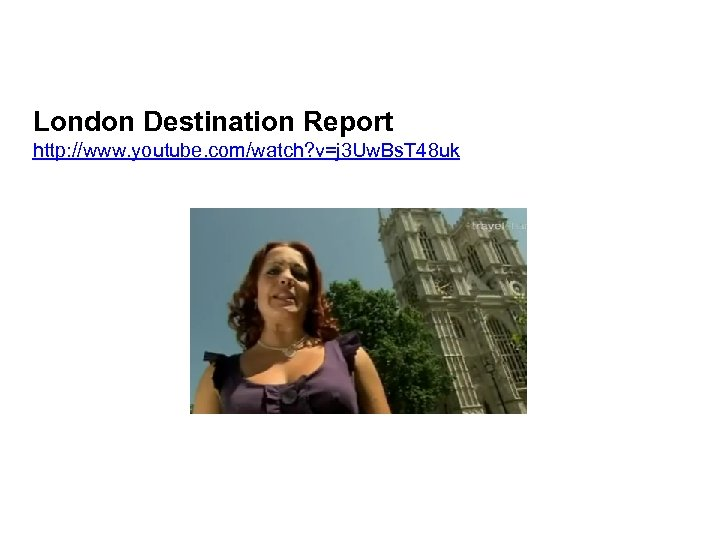 London Destination Report http: //www. youtube. com/watch? v=j 3 Uw. Bs. T 48 uk