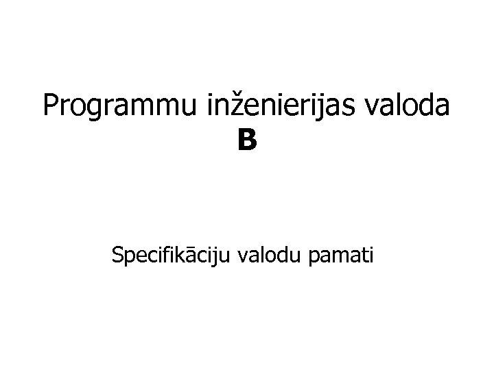 Programmu inženierijas valoda B Specifikāciju valodu pamati