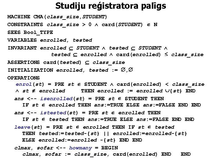 Studiju reģistratora palīgs MACHINE CMA(class_size, STUDENT) CONSTRAINTS class_size > 0 card(STUDENT) N SEES Bool_TYPE