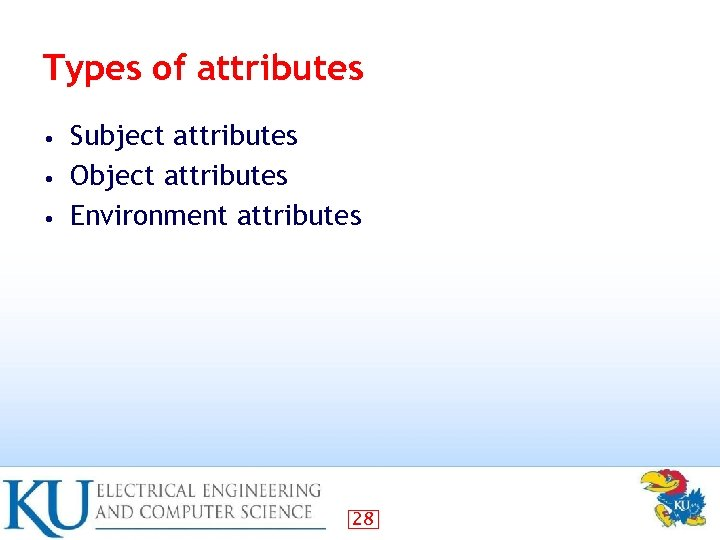 Types of attributes Subject attributes • Object attributes • Environment attributes • 28