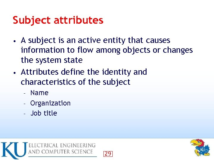 Subject attributes A subject is an active entity that causes information to flow among