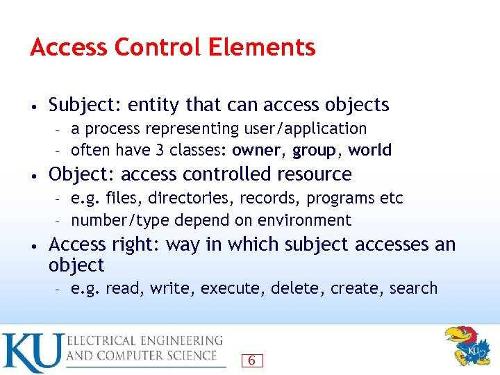 Access Control Elements • Subject: entity that can access objects a process representing user/application