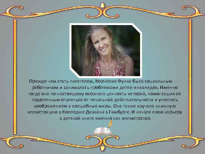 Прежде чем стать писателем, Корнелия Функе была социальным работником и занималась проблемами детей-инвалидов. Именно