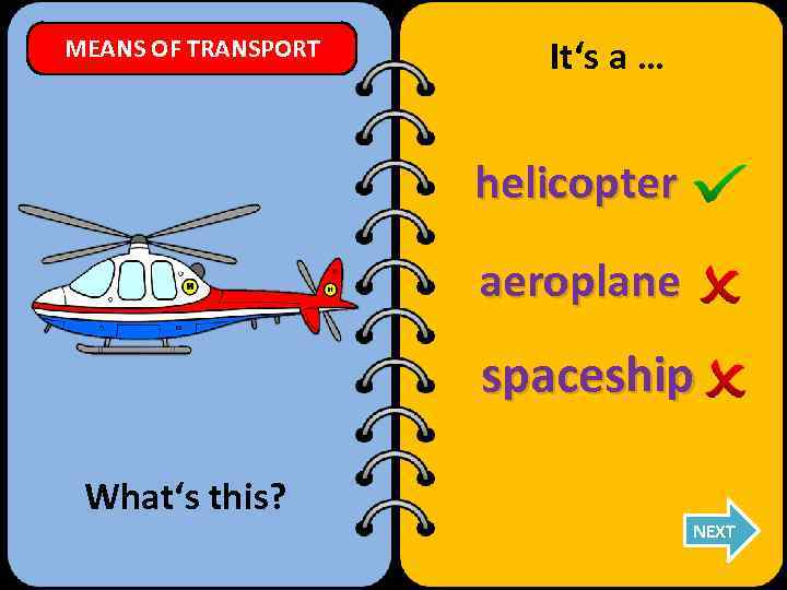 MEANS OF TRANSPORT It's a … helicopter aeroplane spaceship What's this? NEXT