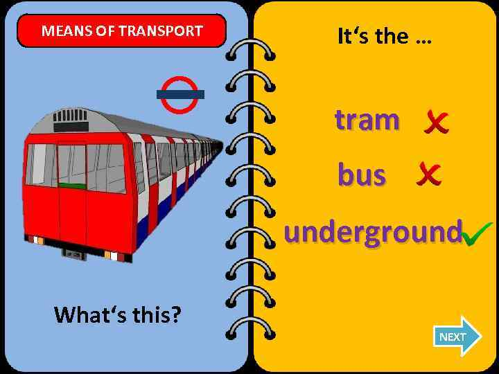 MEANS OF TRANSPORT It's the … tram bus underground What's this? NEXT