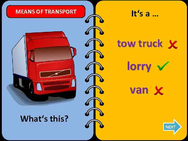 MEANS OF TRANSPORT It's a … tow truck lorry van What's this? NEXT