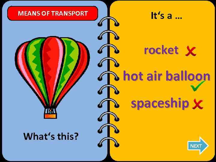 MEANS OF TRANSPORT It's a … rocket hot air balloon spaceship What's this? NEXT