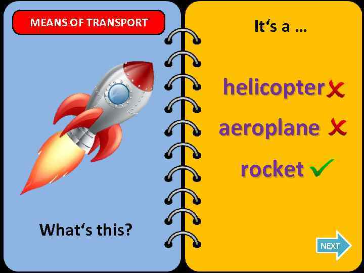 MEANS OF TRANSPORT It's a … helicopter aeroplane rocket What's this? NEXT
