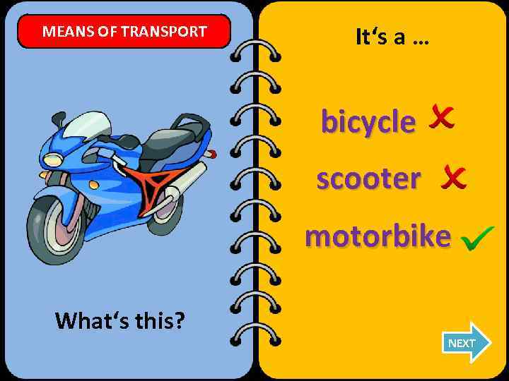 MEANS OF TRANSPORT It's a … bicycle scooter motorbike What's this? NEXT