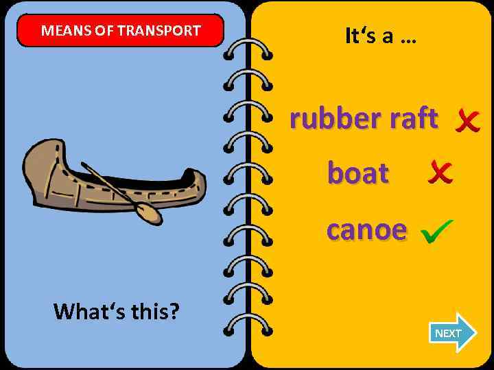 MEANS OF TRANSPORT It's a … rubber raft boat canoe What's this? NEXT