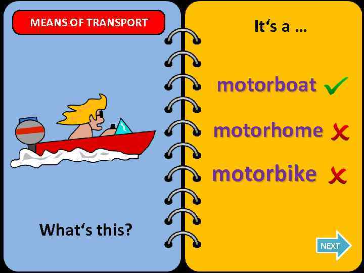 MEANS OF TRANSPORT It's a … motorboat motorhome motorbike What's this? NEXT