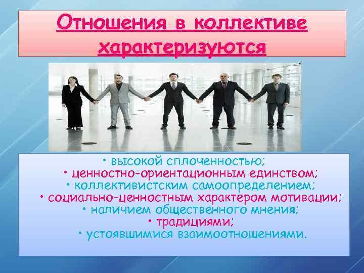 Отношения в коллективе характеризуются • высокой сплоченностью; • ценностно-ориентационным единством; • коллективистским самоопределением; •