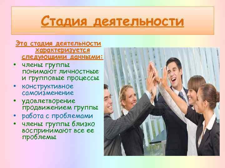 Стадия деятельности Эта стадия деятельности характеризуется следующими данными: • члены группы понимают личностные и