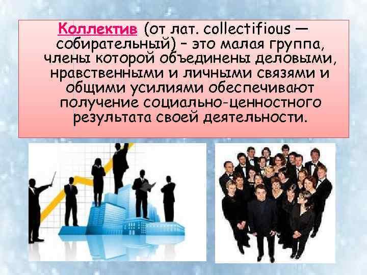 Коллектив (от лат. collectifious — собирательный) – это малая группа, члены которой объединены деловыми,
