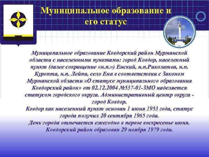 Муниципальное образование и его статус Муниципальное образование Ковдорский район Мурманской области с населенными пунктами: