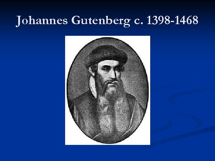 Johannes Gutenberg c. 1398 -1468