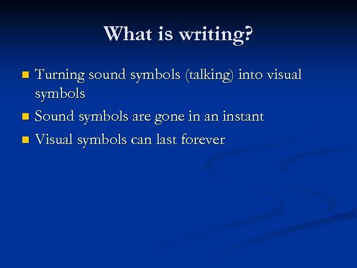What is writing? Turning sound symbols (talking) into visual symbols n Sound symbols are