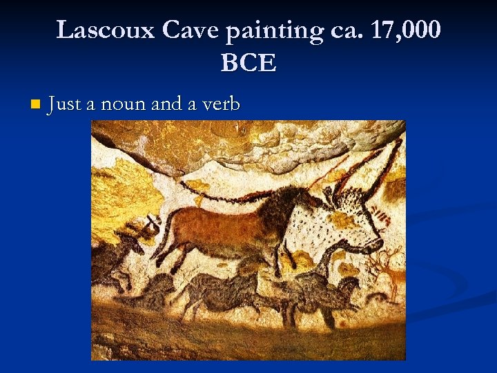 Lascoux Cave painting ca. 17, 000 BCE n Just a noun and a verb