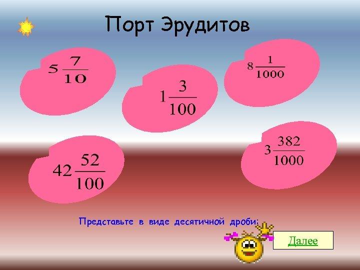 Порт Эрудитов Представьте в виде десятичной дроби: Далее
