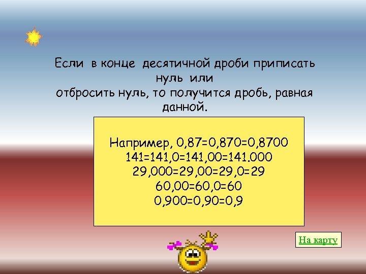Если в конце десятичной дроби приписать нуль или отбросить нуль, то получится дробь, равная
