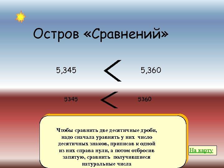 Остров «Сравнений» 5, 345 5, 360 5360 Чтобы сравнить две десятичные дроби, надо сначала