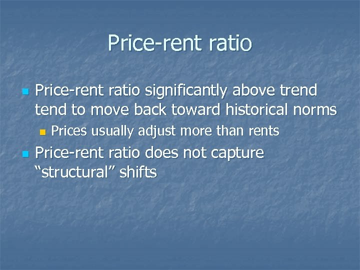 Price-rent ratio n Price-rent ratio significantly above trend to move back toward historical norms