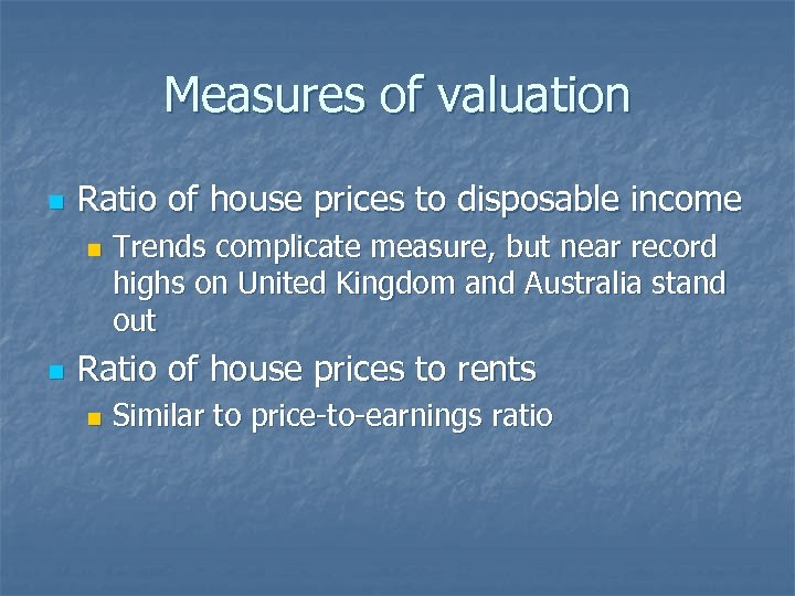 Measures of valuation n Ratio of house prices to disposable income n n Trends