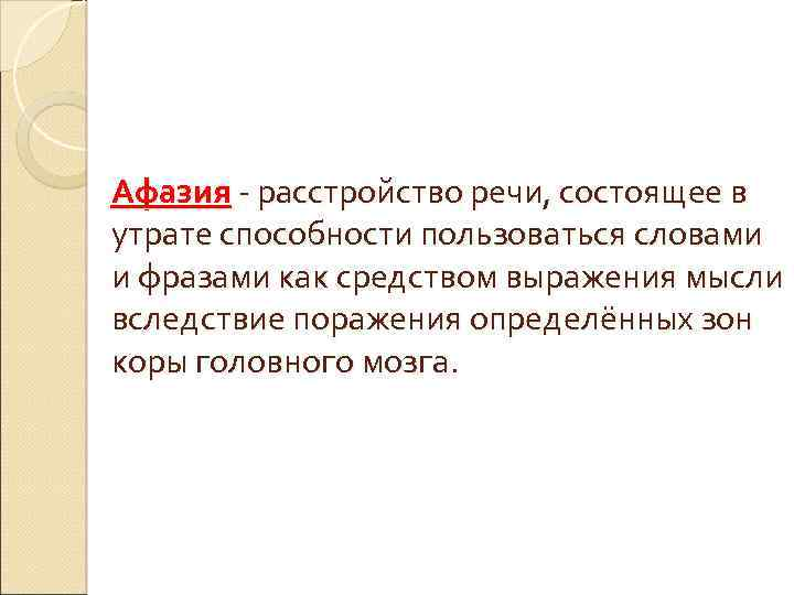 Афазия - расстройство речи, состоящее в утрате способности пользоваться словами и фразами как средством