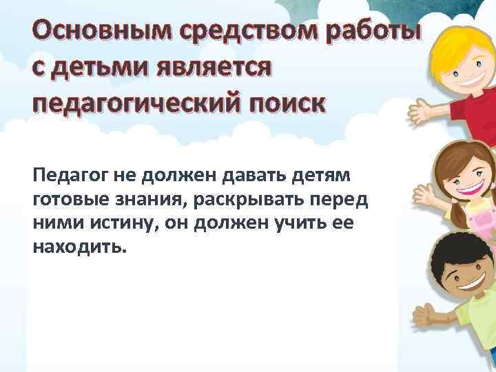 Основным средством работы с детьми является педагогический поиск Педагог не должен давать детям готовые