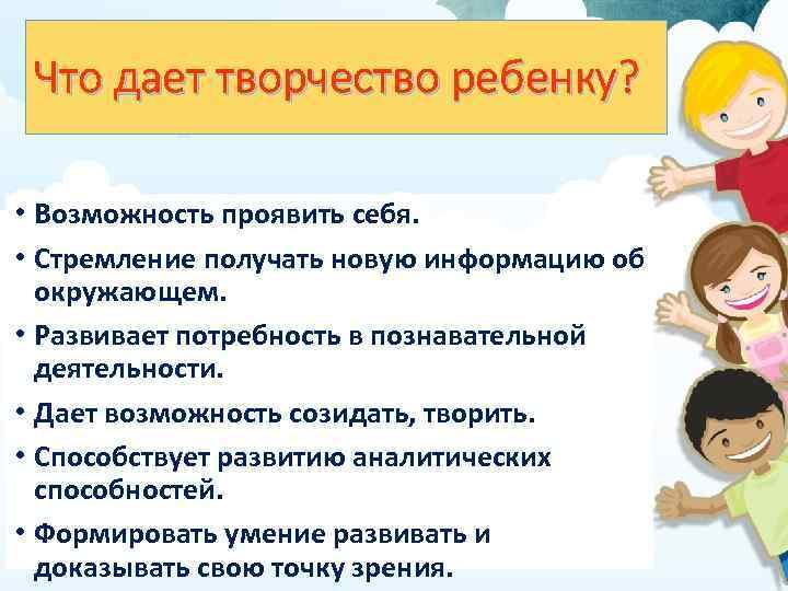 Что дает творчество ребенку? • Возможность проявить себя. • Стремление получать новую информацию об