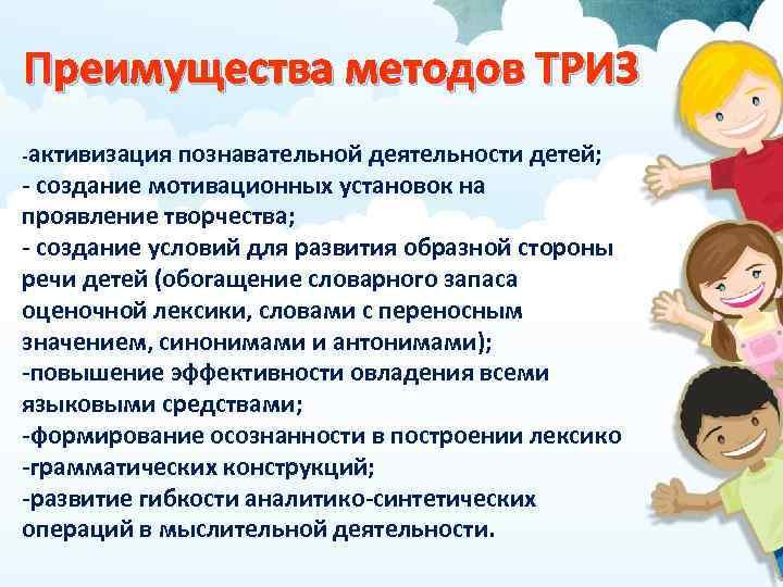 Преимущества методов ТРИЗ -активизация познавательной деятельности детей; - создание мотивационных установок на проявление творчества;