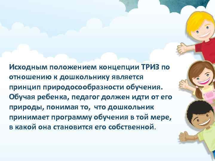 Исходным положением концепции ТРИЗ по отношению к дошкольнику является принцип природосообразности обучения. Обучая ребенка,