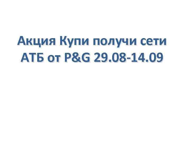 Акция Купи получи сети АТБ от P&G 29. 08 -14. 09