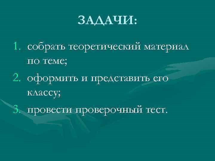 ЗАДАЧИ: 1. собрать теоретический материал по теме; 2. оформить и представить его классу; 3.