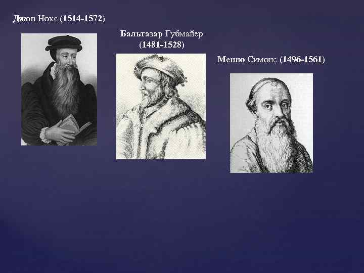 Джон Нокс (1514 -1572) Бальтазар Губмайер (1481 -1528) Менно Симонс (1496 -1561)