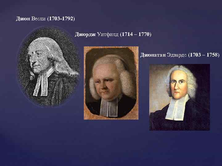 Джон Весли (1703 -1792) Джордж Уитфилд (1714 – 1770) Джонатан Эдвардс (1703 – 1758)