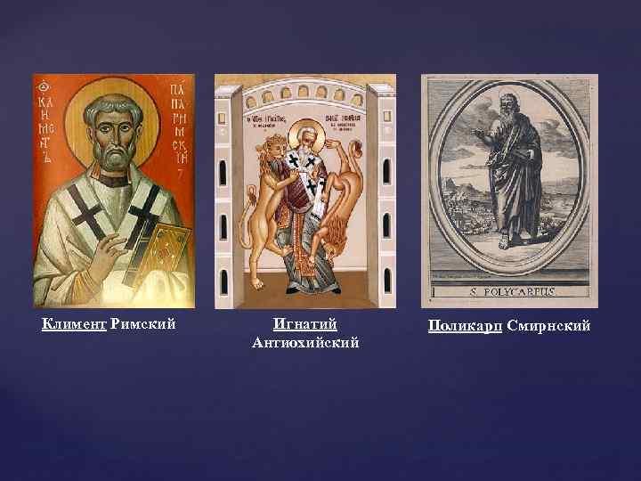 Климент Римский Игнатий Антиохийский Поликарп Смирнский