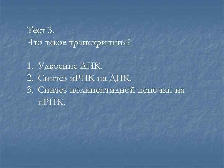 Тест 3. Что такое транскрипция? 1. Удвоение ДНК. 2. Синтез и. РНК на ДНК.