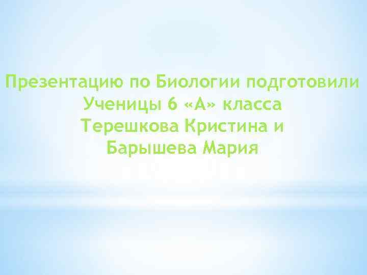 Презентацию по Биологии подготовили Ученицы 6 «А» класса Терешкова Кристина и Барышева Мария